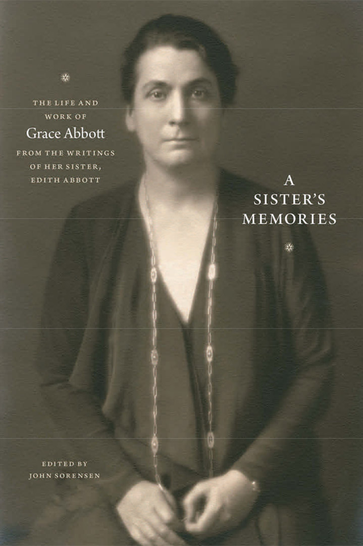 A Sister's Memories, The Life and Work of Grace Abbott, from the writings of her sister, Edith Abbott. Edited by John Sorensen, University of Chicago Press